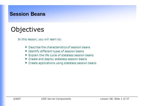 ©NIIT Session Beans Lesson 1B/ Slide 1 of 37J2EE Server Components Objectives In this lesson, you will learn to: Describe the characteristics of session.