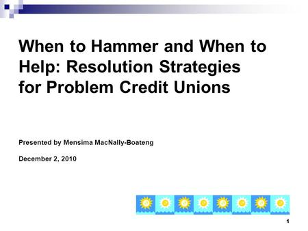 1 When to Hammer and When to Help: Resolution Strategies for Problem Credit Unions Presented by Mensima MacNally-Boateng December 2, 2010.