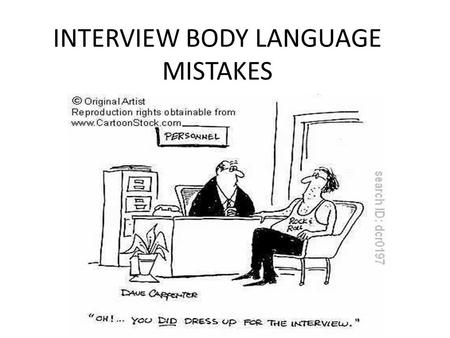 "INTERVIEW BODY LANGUAGE MISTAKES. Weak Handshake Make eye contact and smile. ""Make sure your handshake is firm, but don't crush the hiring manager's hand,"""