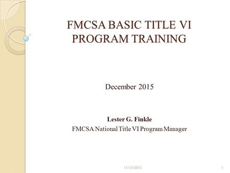 FMCSA BASIC TITLE VI PROGRAM TRAINING December 2015 Lester G. Finkle FMCSA National Title VI Program Manager 11/13/20151.