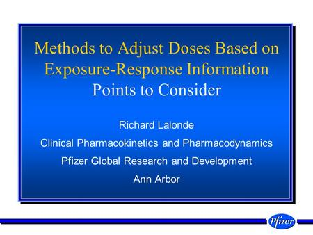 Methods to Adjust Doses Based on Exposure-Response Information Points to Consider Richard Lalonde Clinical Pharmacokinetics and Pharmacodynamics Pfizer.