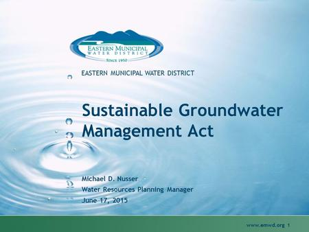 Www.emwd.org 1 EASTERN MUNICIPAL WATER DISTRICT Sustainable Groundwater Management Act Michael D. Nusser Water Resources Planning Manager June 17, 2015.