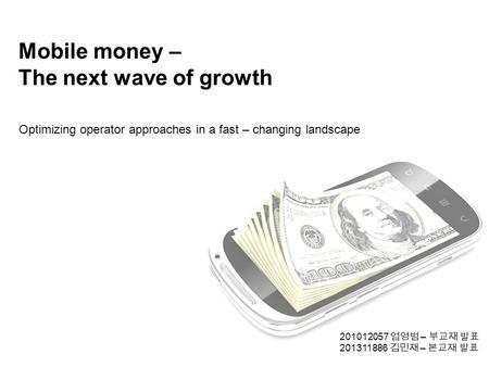 Mobile money – The next wave of growth Optimizing operator approaches in a fast – changing landscape 201012057 엄영범 – 부교재 발표 201311886 김민재 – 본교재 발표.
