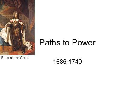 Paths to Power 1686-1740 Fredrick the Great. Policies to strengthen Central Government Louis IV (FRANCE) –Intendants –Revocation of the Edict of Nantes.