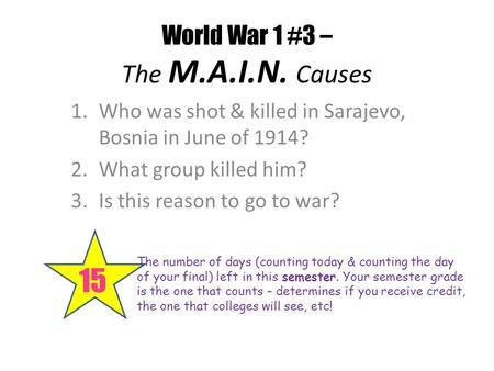 World War 1 #3 – The M.A.I.N. Causes 15 The number of days (counting today & counting the day of your final) left in this semester. Your semester grade.