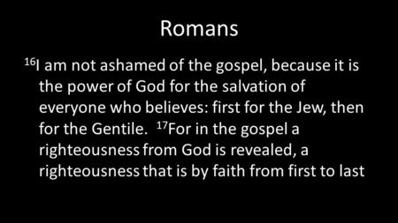 Romans 16 I am not ashamed of the gospel, because it is the power of God for the salvation of everyone who believes: first for the Jew, then for the Gentile.