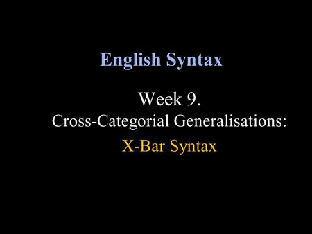 Week 9. Cross-Categorial Generalisations: X-Bar Syntax English Syntax.