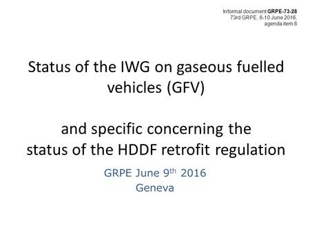 Status of the IWG on gaseous fuelled vehicles (GFV) and specific concerning the status of the HDDF retrofit regulation GRPE June 9 th 2016 Geneva Informal.