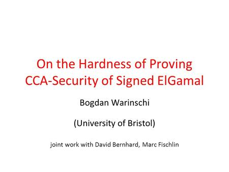 On the Hardness of Proving CCA-Security of Signed ElGamal Bogdan Warinschi (University of Bristol) joint work with David Bernhard, Marc Fischlin.