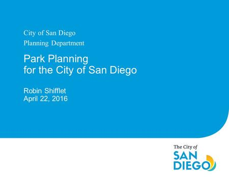 Park Planning for the City of San Diego Robin Shifflet April 22, 2016 City of San Diego Planning Department.