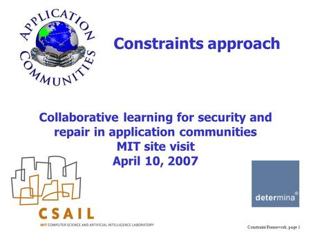 Constraint Framework, page 1 Collaborative learning for security and repair in application communities MIT site visit April 10, 2007 Constraints approach.