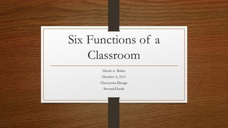 Six Functions of a Classroom Micah A. Baker October 4, 2015 Classroom Design Second Grade.