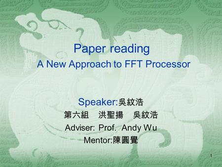 1 Paper reading A New Approach to FFT Processor Speaker: 吳紋浩 第六組 洪聖揚 吳紋浩 Adviser: Prof. Andy Wu Mentor: 陳圓覺.