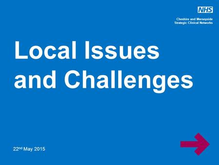 Cheshire and Merseyside Strategic Clinical Networks Local Issues and Challenges 22 nd May 2015.