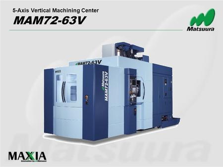 5-Axis Vertical Machining Center MAM72-63V. 1. Improve existing model 4. Continue to offer flexibility with existing horizontal and previous model 3.