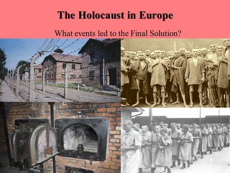 The Holocaust in Europe What events led to the Final Solution?