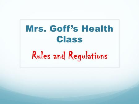 Mrs. Goff's Health Class Rules and Regulations. First things First… Let's get you organized into groups!!! Together we can achieve more!
