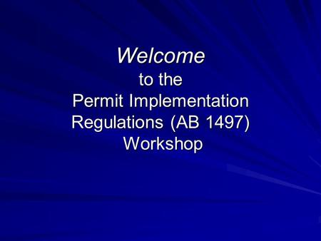 Welcome to the Permit Implementation Regulations (AB 1497) Workshop.
