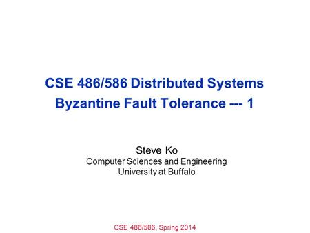 CSE 486/586, Spring 2014 CSE 486/586 Distributed Systems Byzantine Fault Tolerance --- 1 Steve Ko Computer Sciences and Engineering University at Buffalo.