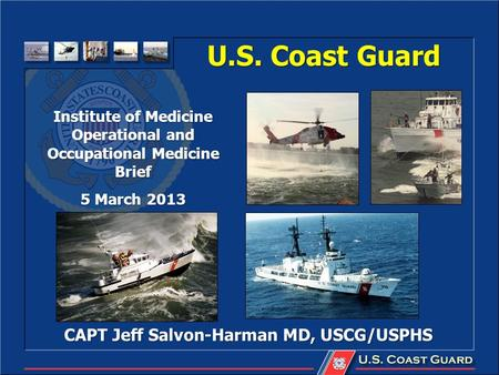 U.S. Coast Guard CAPT Jeff Salvon-Harman MD, USCG/USPHS Institute of Medicine Operational and Occupational Medicine Brief 5 March 2013.