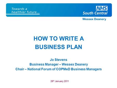 Wessex Deanery HOW TO WRITE A BUSINESS PLAN Jo Stevens Business Manager – Wessex Deanery Chair – National Forum of COPMeD Business Managers 26 th January.