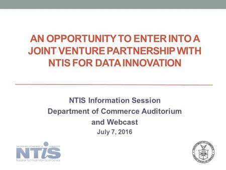 AN OPPORTUNITY TO ENTER INTO A JOINT VENTURE PARTNERSHIP WITH NTIS FOR DATA INNOVATION NTIS Information Session Department of Commerce Auditorium and Webcast.
