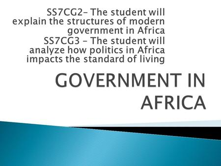 SS7CG2– The student will explain the structures of modern government in Africa SS7CG3 – The student will analyze how politics in Africa impacts the standard.
