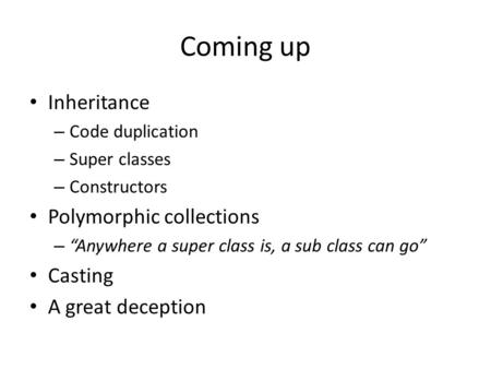 "Coming up Inheritance – Code duplication – Super classes – Constructors Polymorphic collections – ""Anywhere a super class is, a sub class can go"" Casting."