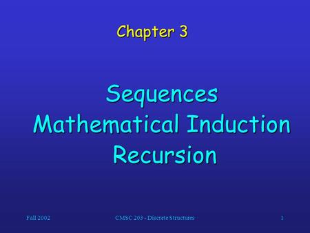 Fall 2002CMSC 203 - Discrete Structures1 Chapter 3 Sequences Mathematical Induction Recursion Recursion.