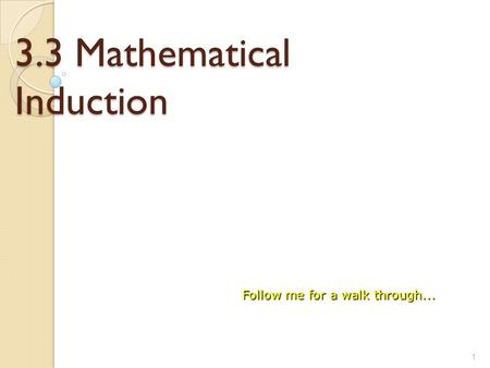 3.3 Mathematical Induction 1 Follow me for a walk through...