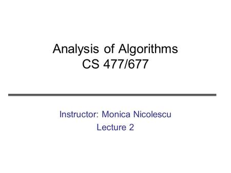 Analysis of Algorithms CS 477/677 Instructor: Monica Nicolescu Lecture 2.