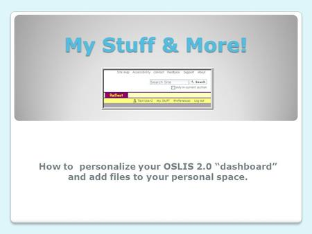 "My Stuff & More! How to personalize your OSLIS 2.0 ""dashboard"" and add files to your personal space."