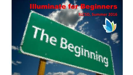 Illuminate for Beginners SLCSD, Summer 2016. Basics If it is in blue – it is a link. Click on the blue to explore what is there. Back arrow – takes you.