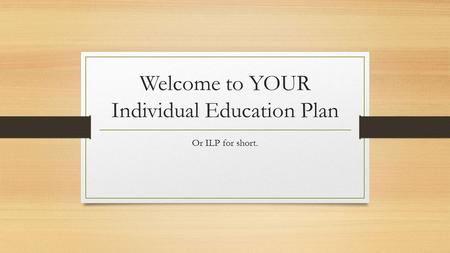 Welcome to YOUR Individual Education Plan Or ILP for short.