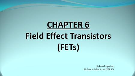 Acknowledged to: Shahrul Ashikin Azmi (PPKSE). Objectives  Explain the operation and characteristics of junction field effect transistors (JFET).  Understand.