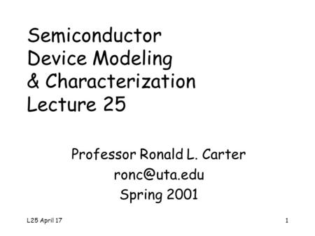 L25 April 171 Semiconductor Device Modeling & Characterization Lecture 25 Professor Ronald L. Carter Spring 2001.