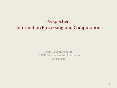 Perspective: Information Processing and Computation Week 11 Lecture notes INF 380E: Perspectives on Information Spring 2016 1.