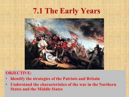 7.1 The Early Years OBJECTIVE: Identify the strategies of the Patriots and Britain Understand the characteristics of the war in the Northern States and.