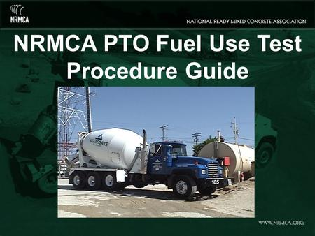 NRMCA PTO Fuel Use Test Procedure Guide. Before You Begin: Fill in <strong>Boxes</strong> 1- 11 of NRMCA's PTO Data Sheet Be sure to include a detailed description of.