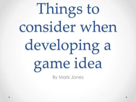 Things to consider when developing a game idea By Mark Jones.