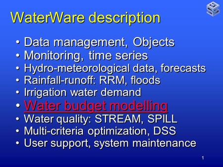 1 WaterWare description Data management, Objects Monitoring, time series Hydro-meteorological data, forecasts Rainfall-runoff: RRM, floods Irrigation water.