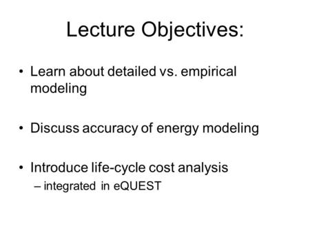 Lecture Objectives: Learn about detailed vs. empirical modeling Discuss accuracy of energy modeling Introduce life-cycle cost analysis –integrated in eQUEST.
