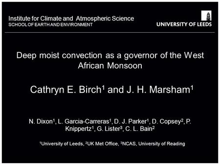 Institute for Climate and Atmospheric Science SCHOOL OF EARTH AND ENVIRONMENT Deep moist convection as a governor of the West African Monsoon C. E. Birch.
