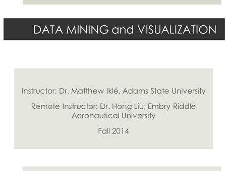 DATA MINING and VISUALIZATION Instructor: Dr. Matthew Iklé, Adams State University Remote Instructor: Dr. Hong Liu, Embry-Riddle Aeronautical University.