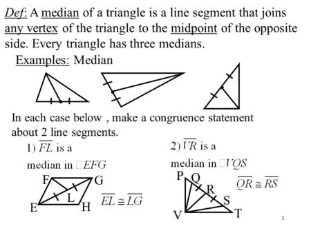 1 Def: Median Def: A median of a triangle is a line segment that joins any vertex of the triangle to the midpoint of the opposite side. Every triangle.
