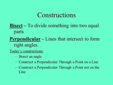 Constructions Bisect – To divide something into two equal parts Perpendicular – Lines that intersect to form right angles. Today's constructions: –Bisect.