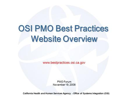 California Health and Human Services Agency - Office of Systems Integration (OSI) PMO Forum November 19, 2008 www.bestpractices.osi.ca.gov.