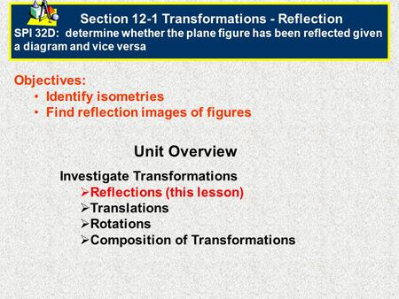Section 12-1 Transformations - Reflection SPI 32D: determine whether the plane figure has been reflected given a diagram and vice versa Objectives: Identify.