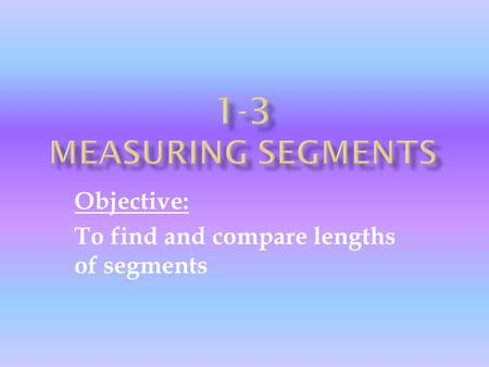 Objective: To find and compare lengths of segments.