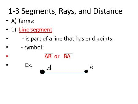 1-3 Segments, Rays, and Distance A) Terms: 1) Line segment - is part of a line that has end points. - symbol: AB or BA Ex.